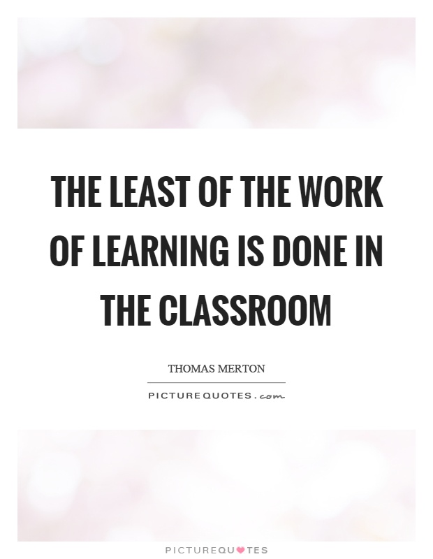 The least of the work of learning is done in the classroom Picture Quote #1
