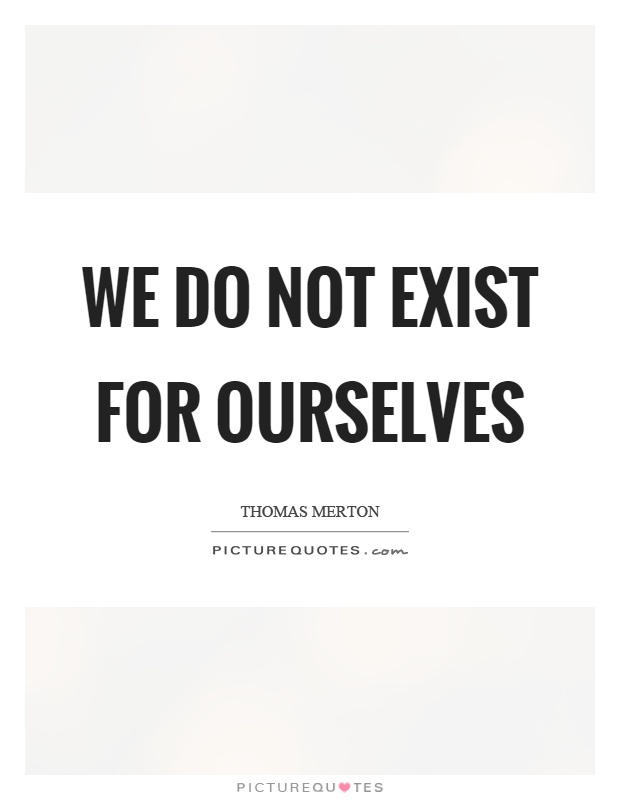 We do not exist for ourselves Picture Quote #1