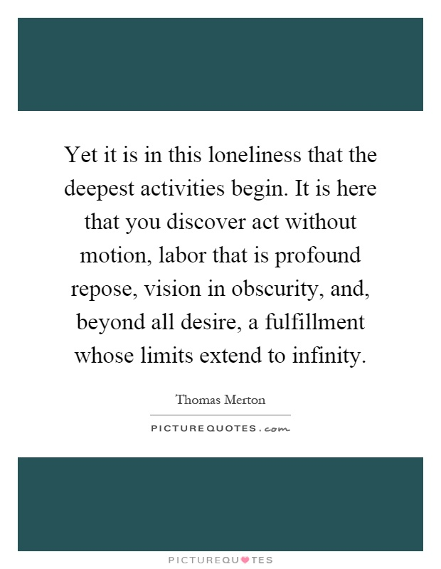 Yet it is in this loneliness that the deepest activities begin. It is here that you discover act without motion, labor that is profound repose, vision in obscurity, and, beyond all desire, a fulfillment whose limits extend to infinity Picture Quote #1