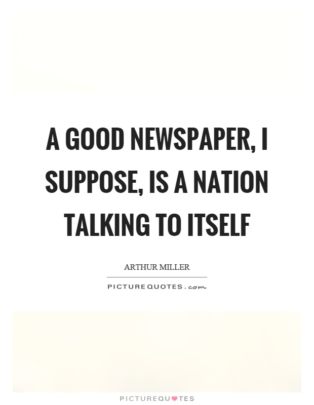 A good newspaper, I suppose, is a nation talking to itself Picture Quote #1