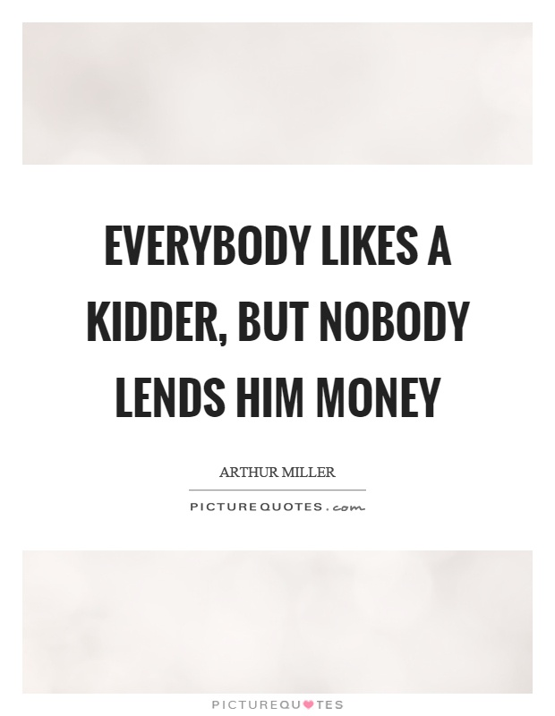 Everybody likes a kidder, but nobody lends him money Picture Quote #1