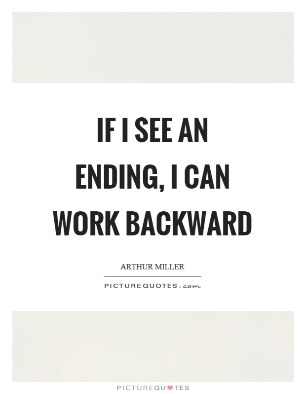 If I see an ending, I can work backward Picture Quote #1