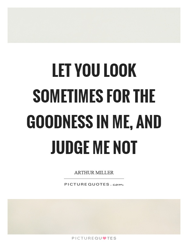 Let you look sometimes for the goodness in me, and judge me not Picture Quote #1