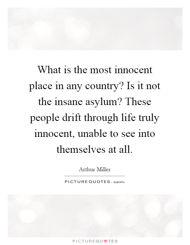 What is the most innocent place in any country? Is it not the insane asylum? These people drift through life truly innocent, unable to see into themselves at all Picture Quote #1