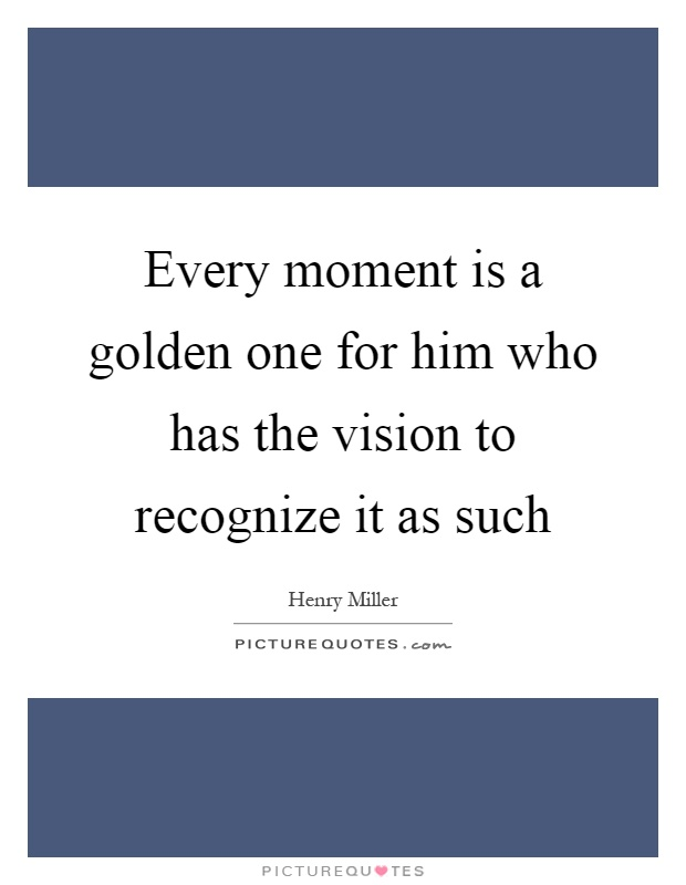 Every moment is a golden one for him who has the vision to recognize it as such Picture Quote #1