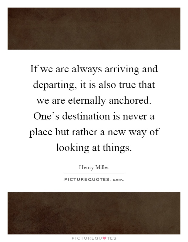 If we are always arriving and departing, it is also true that we are eternally anchored. One's destination is never a place but rather a new way of looking at things Picture Quote #1