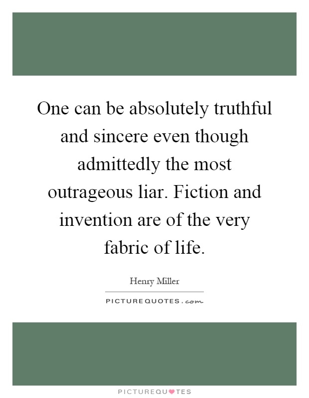 One can be absolutely truthful and sincere even though admittedly the most outrageous liar. Fiction and invention are of the very fabric of life Picture Quote #1