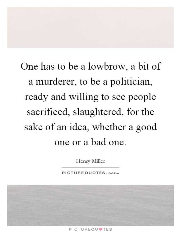 One has to be a lowbrow, a bit of a murderer, to be a politician, ready and willing to see people sacrificed, slaughtered, for the sake of an idea, whether a good one or a bad one Picture Quote #1