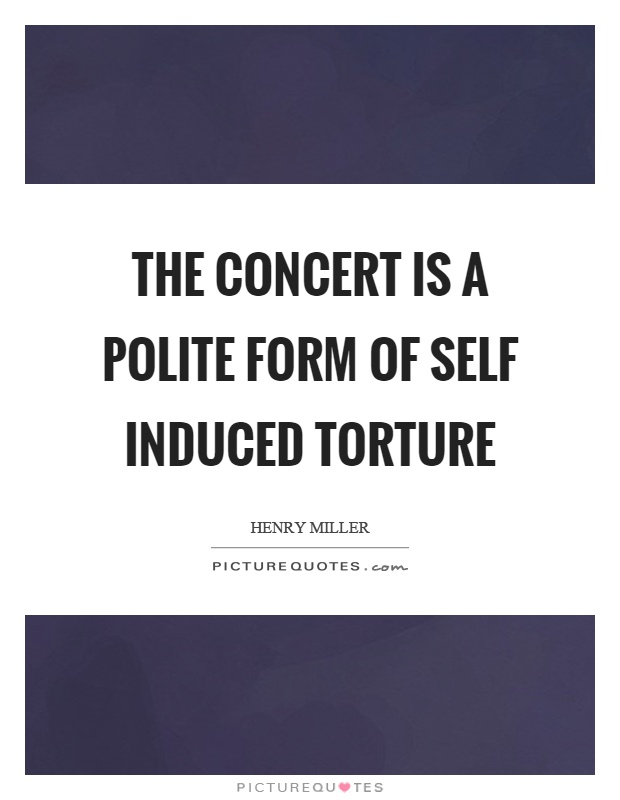 The concert is a polite form of self induced torture Picture Quote #1