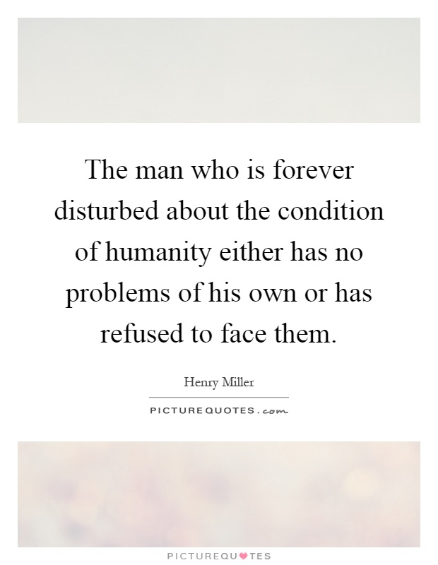 The man who is forever disturbed about the condition of humanity either has no problems of his own or has refused to face them Picture Quote #1