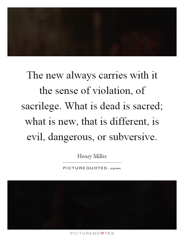 The new always carries with it the sense of violation, of sacrilege. What is dead is sacred; what is new, that is different, is evil, dangerous, or subversive Picture Quote #1