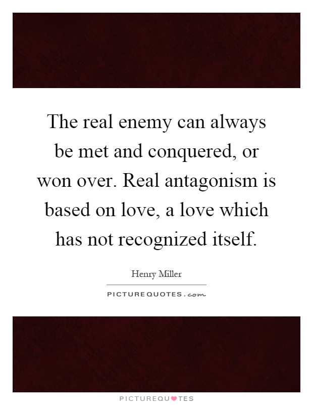 The real enemy can always be met and conquered, or won over. Real antagonism is based on love, a love which has not recognized itself Picture Quote #1