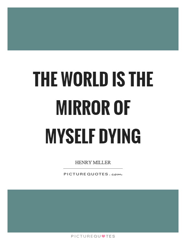 The world is the mirror of myself dying Picture Quote #1