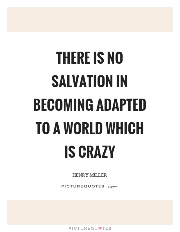 There is no salvation in becoming adapted to a world which is crazy Picture Quote #1