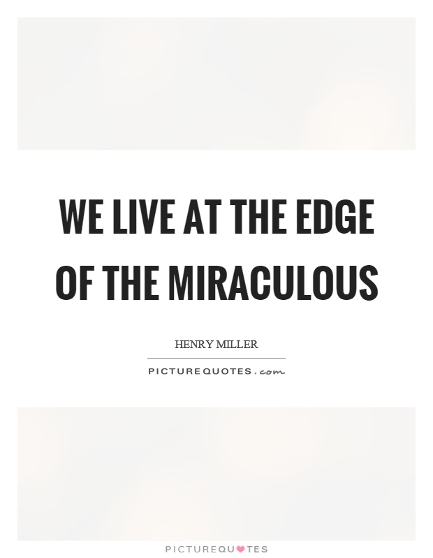 We live at the edge of the miraculous Picture Quote #1