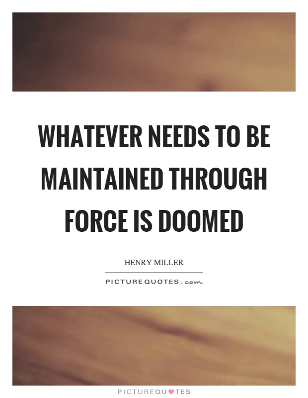 Whatever needs to be maintained through force is doomed Picture Quote #1