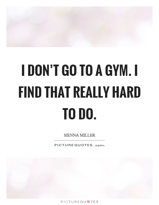 I don't go to a gym. I find that really hard to do Picture Quote #1