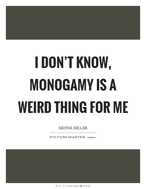 I don't know, monogamy is a weird thing for me Picture Quote #1
