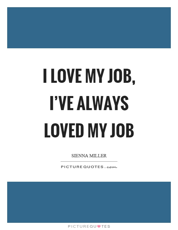 I love my job, I've always loved my job Picture Quote #1