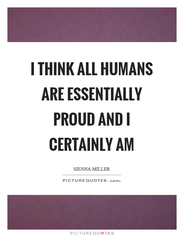 I think all humans are essentially proud and I certainly am Picture Quote #1