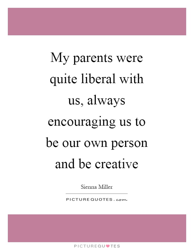 My parents were quite liberal with us, always encouraging us to be our own person and be creative Picture Quote #1