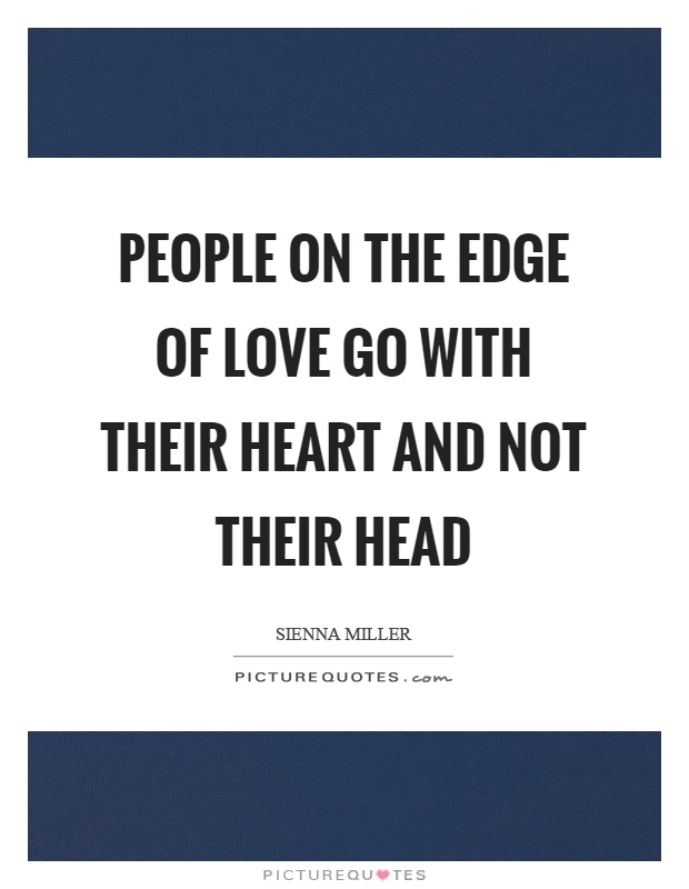People on the edge of love go with their heart and not their head Picture Quote #1