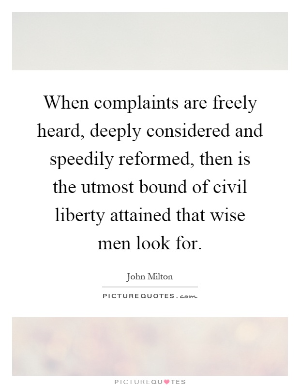 When complaints are freely heard, deeply considered and speedily reformed, then is the utmost bound of civil liberty attained that wise men look for Picture Quote #1