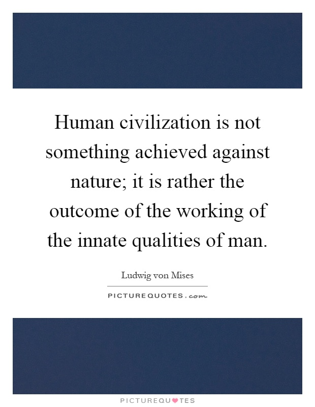 Human civilization is not something achieved against nature; it is rather the outcome of the working of the innate qualities of man Picture Quote #1
