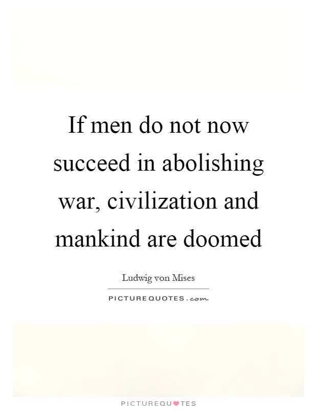 If men do not now succeed in abolishing war, civilization and mankind are doomed Picture Quote #1