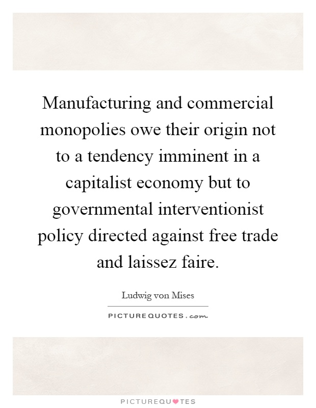 Manufacturing and commercial monopolies owe their origin not to a tendency imminent in a capitalist economy but to governmental interventionist policy directed against free trade and laissez faire Picture Quote #1