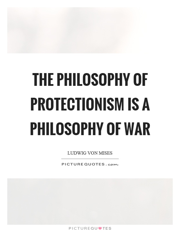 The philosophy of protectionism is a philosophy of war Picture Quote #1