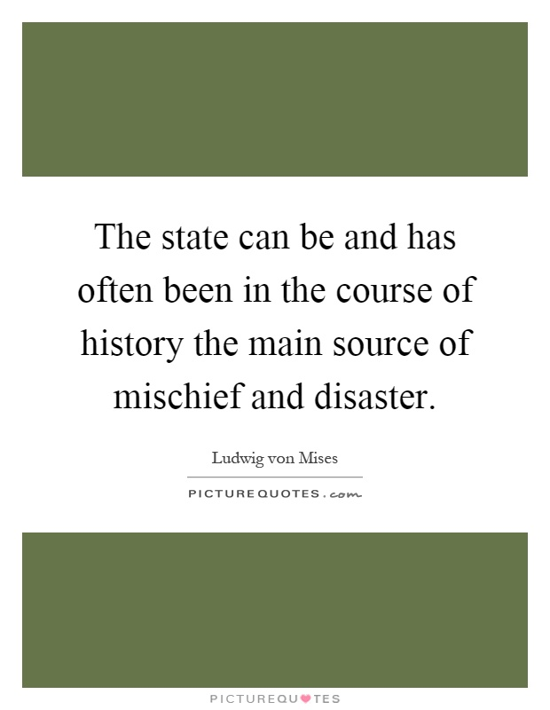 The state can be and has often been in the course of history the main source of mischief and disaster Picture Quote #1