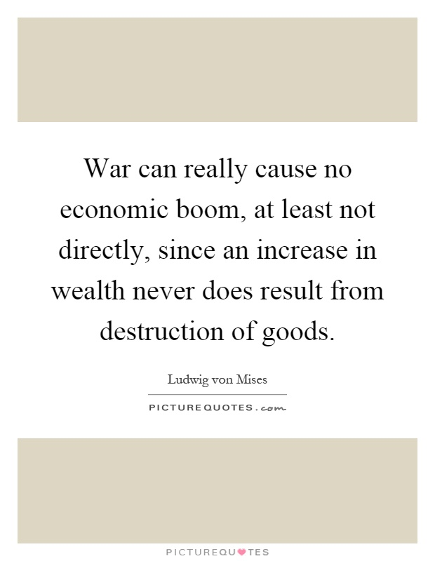 War can really cause no economic boom, at least not directly, since an increase in wealth never does result from destruction of goods Picture Quote #1