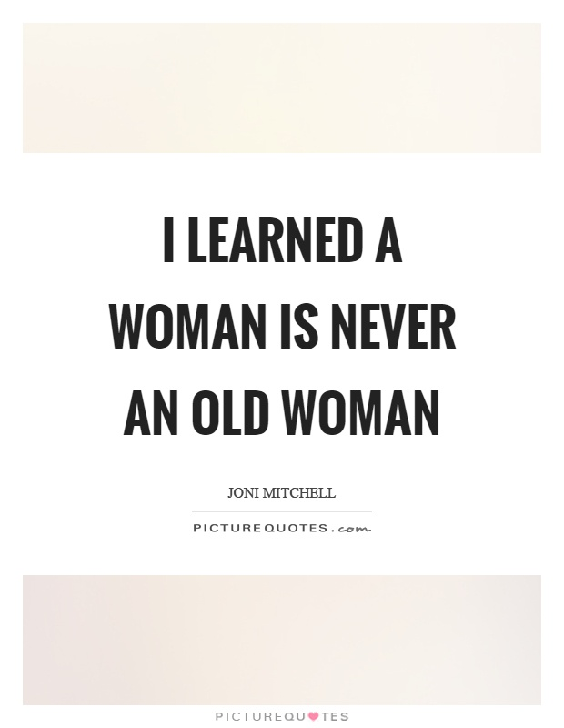 I learned a woman is never an old woman Picture Quote #1