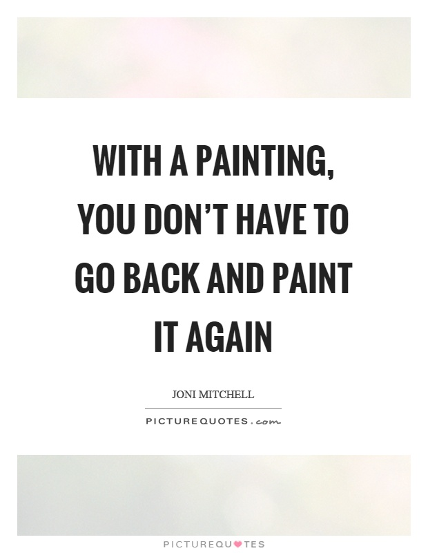 With a painting, you don't have to go back and paint it again Picture Quote #1