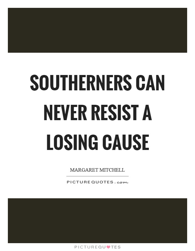 Southerners can never resist a losing cause Picture Quote #1