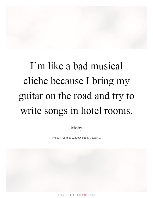 I'm like a bad musical cliche because I bring my guitar on the road and try to write songs in hotel rooms Picture Quote #1