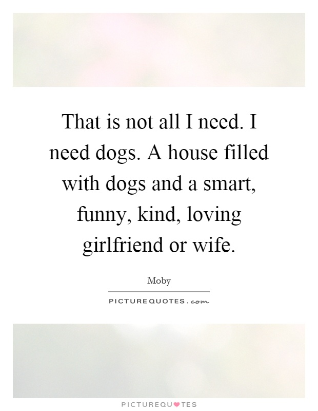 That is not all I need. I need dogs. A house filled with dogs and a smart, funny, kind, loving girlfriend or wife Picture Quote #1