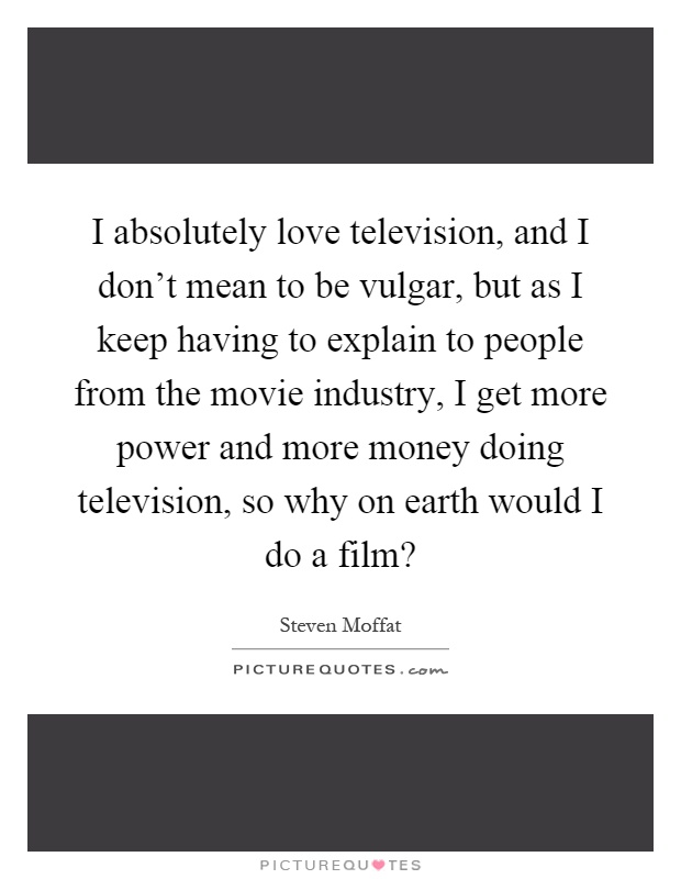 I absolutely love television, and I don't mean to be vulgar, but as I keep having to explain to people from the movie industry, I get more power and more money doing television, so why on earth would I do a film? Picture Quote #1