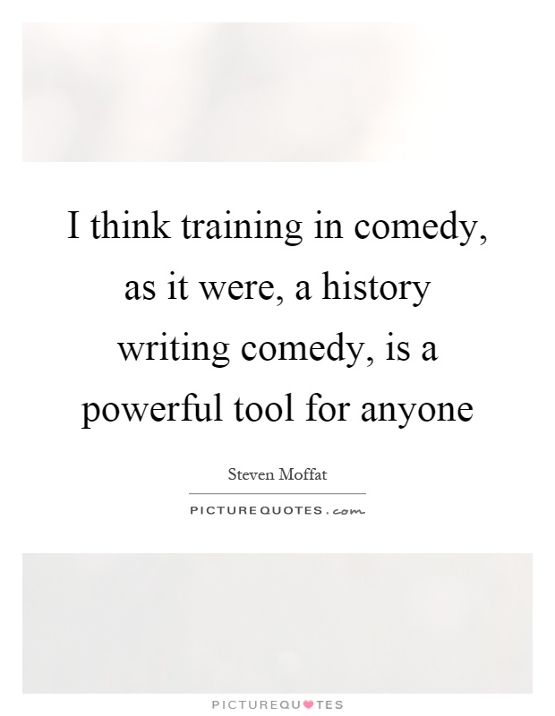 I think training in comedy, as it were, a history writing comedy, is a powerful tool for anyone Picture Quote #1