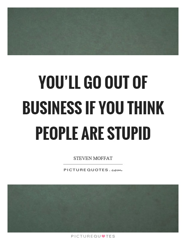 You'll go out of business if you think people are stupid Picture Quote #1