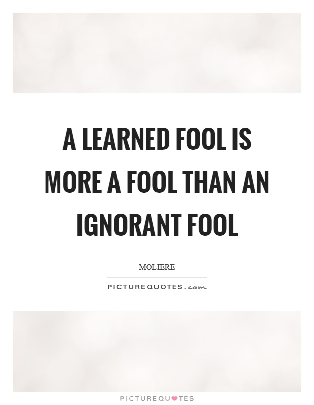 A learned fool is more a fool than an ignorant fool Picture Quote #1