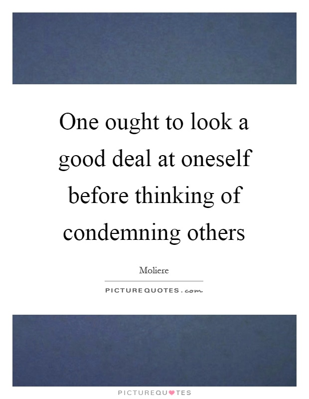 One ought to look a good deal at oneself before thinking of condemning others Picture Quote #1