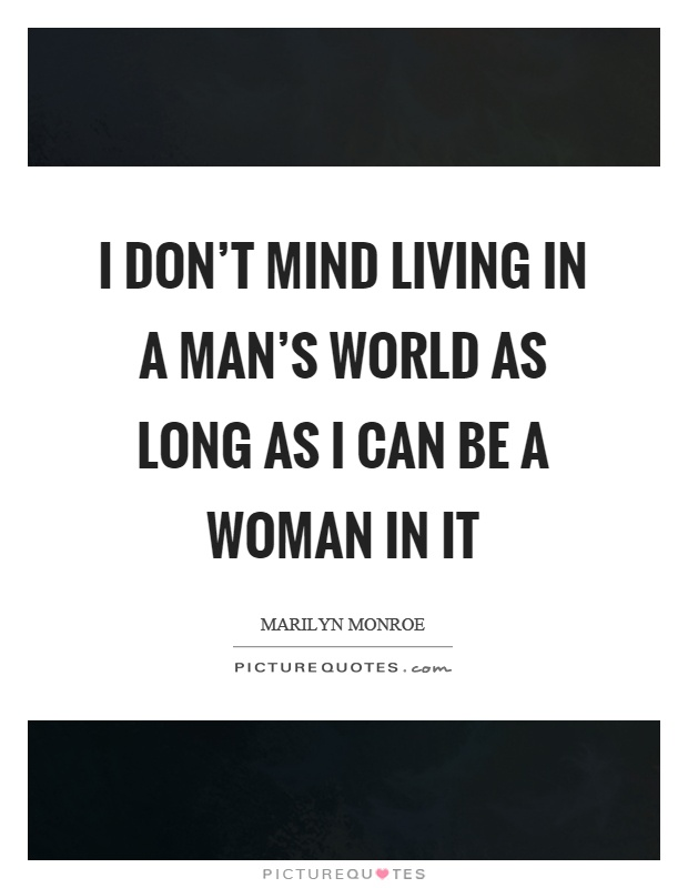 I don't mind living in a man's world as long as I can be a woman in it Picture Quote #1