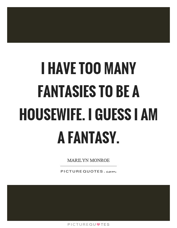 I have too many fantasies to be a housewife. I guess I am a fantasy Picture Quote #1