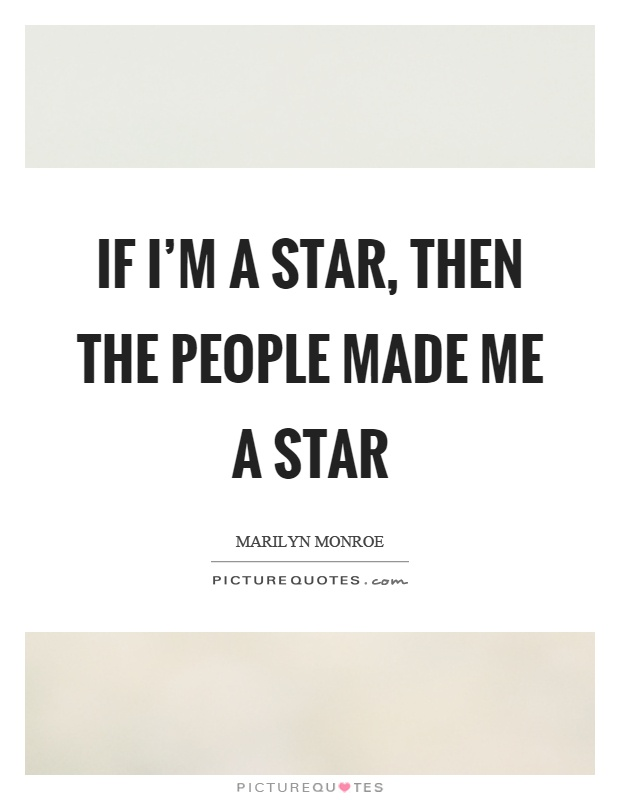 If I'm a star, then the people made me a star Picture Quote #1