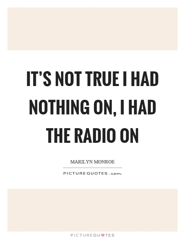 It's not true I had nothing on, I had the radio on Picture Quote #1