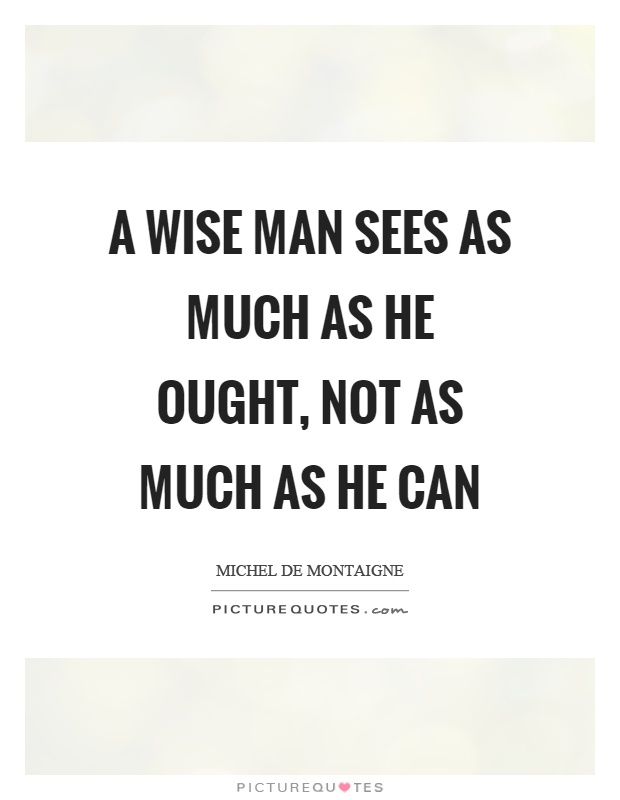 A wise man sees as much as he ought, not as much as he can Picture Quote #1