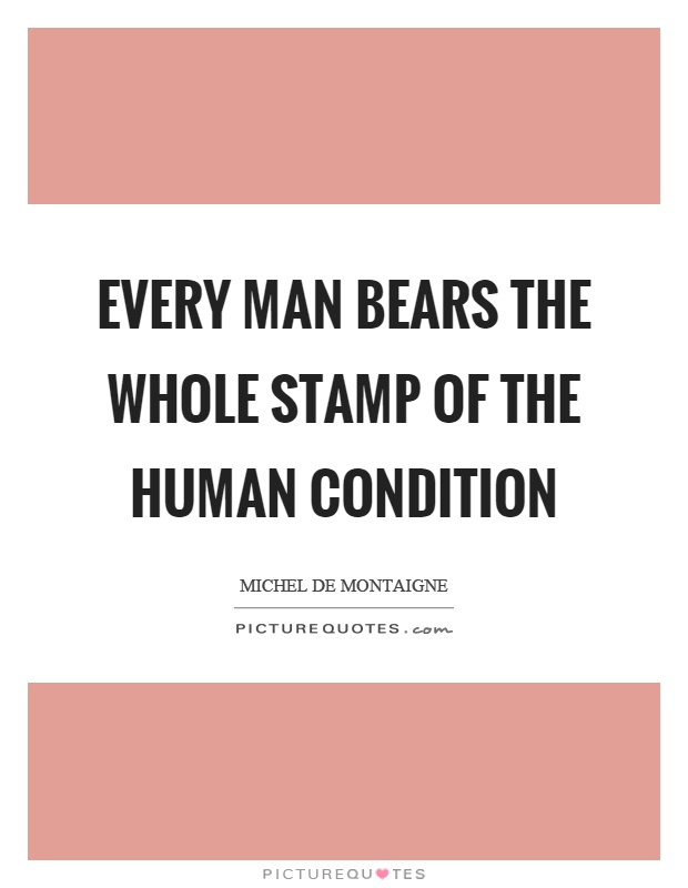 Every man bears the whole stamp of the human condition Picture Quote #1