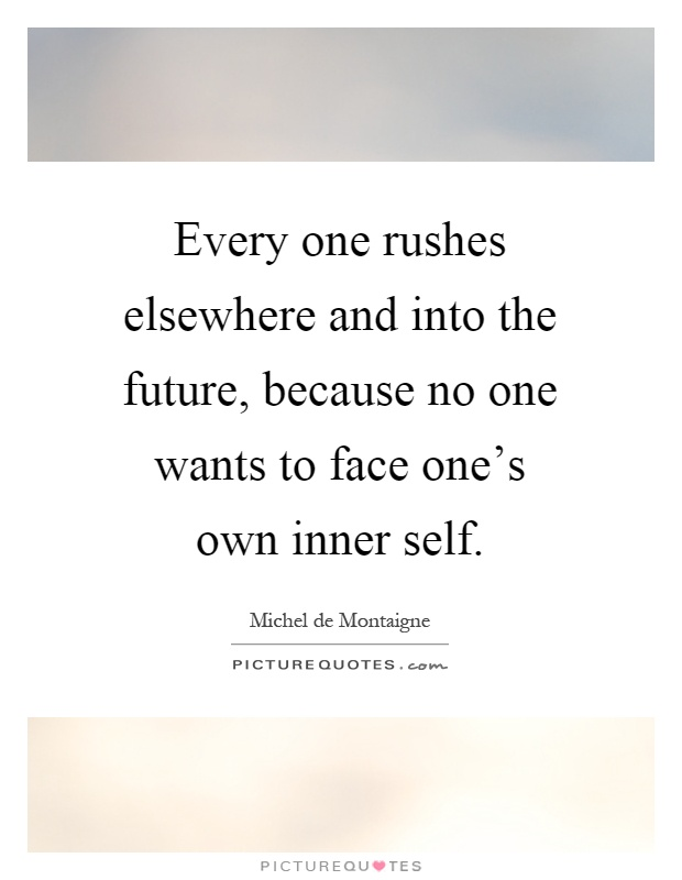 Every one rushes elsewhere and into the future, because no one wants to face one's own inner self Picture Quote #1